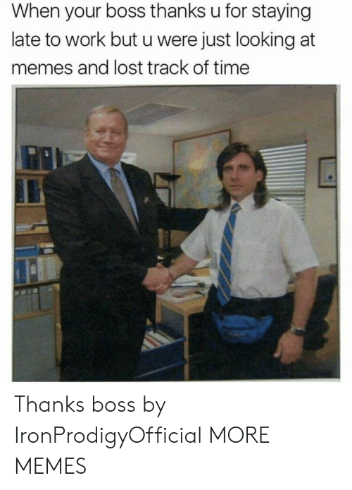 Dank, Memes, and Target: When your boss thanks u for staying  late to work but u were just looking at  memes and lost track of time Thanks boss by IronProdigyOfficial MORE MEMES