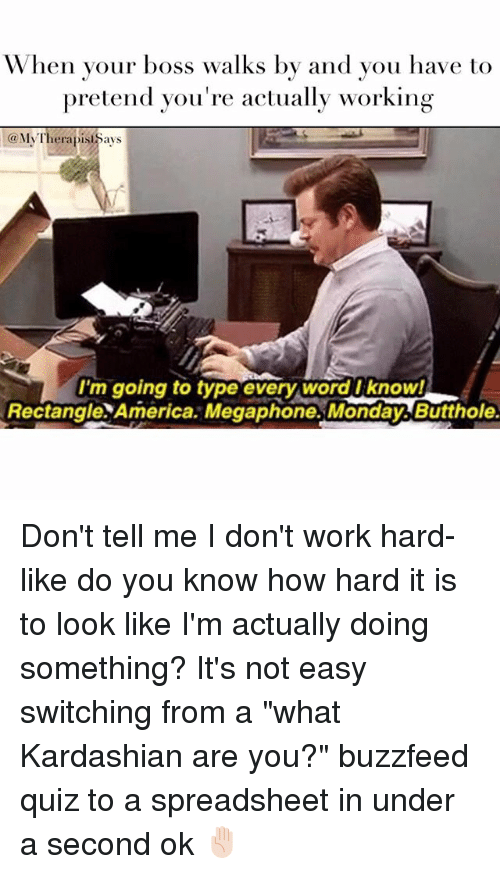 "America, Kardashians, and Work: When your boss walks by and you have to  pretend you're actually working  My Therapist Says  I'm going to type every word I know!  Rectangle America. Megaphone Mondayb Butthole. Don't tell me I don't work hard- like do you know how hard it is to look like I'm actually doing something? It's not easy switching from a ""what Kardashian are you?"" buzzfeed quiz to a spreadsheet in under a second ok ✋🏻"