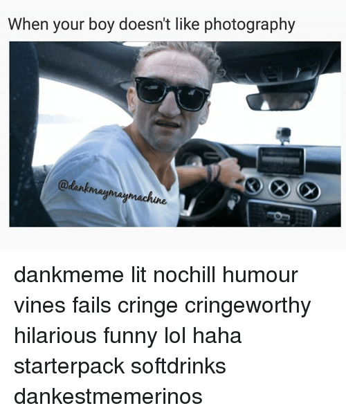 Memes, Vine, and Photography: When your boy doesn't like photography  maymay machine dankmeme lit nochill humour vines fails cringe cringeworthy hilarious funny lol haha starterpack softdrinks dankestmemerinos