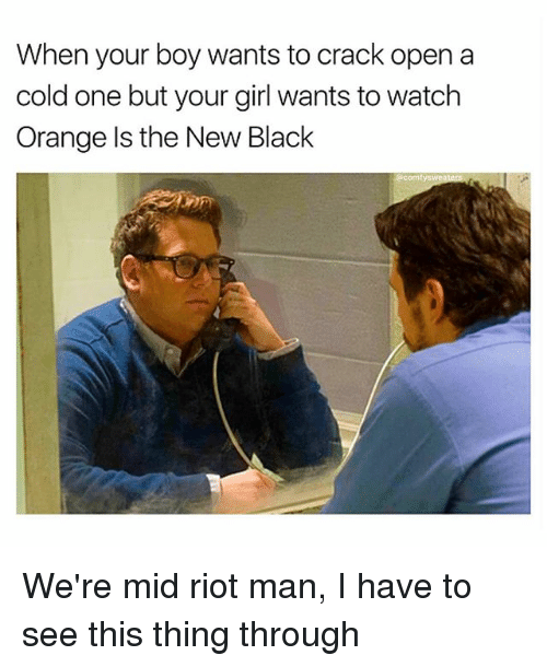 Memes, Riot, and Black: When your boy wants to crack open a  cold one but your girl wants to watch  Orange Is the New Black We're mid riot man, I have to see this thing through