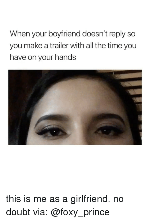 Prince, Time, and Girl Memes: When your boyfriend doesn't reply so  you make a trailer with all the time you  have on your hands this is me as a girlfriend. no doubt via: @foxy_prince