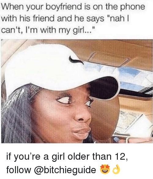 "Memes, Phone, and Girl: When your boyfriend is on the phone  with his friend and he says ""nah I  can't, I'm with my girl if you're a girl older than 12, follow @bitchieguide 🤩👌"