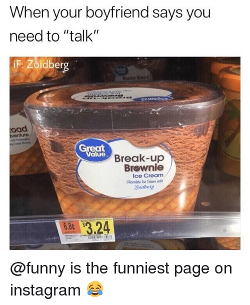 "Funny, Instagram, and Memes: When your boyfriend says you  need to ""talk""  iF  oad  venture  reat  alue  Break-up  Brøwnie  Ice Cream  Chooolate Ice Ceam oth  oidberg  $3.24  6.80 @funny is the funniest page on instagram 😂"