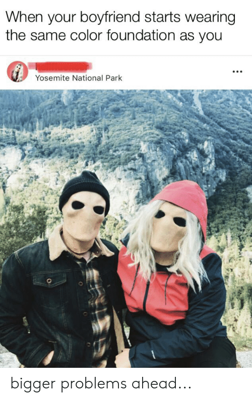 Boyfriend, Dank Memes, and Foundation: When your boyfriend starts wearing  the same color foundation as you  Yosemite National Park bigger problems ahead...