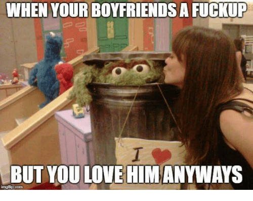 Love, Com, and Him: WHEN YOUR BOYFRIENDS A FUCKUP  BUT YOU LOVE HIM ANYWAYS  imgfkp.com