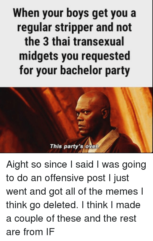 Memes, Party, and Bachelor: When your boys get you a  regular stripper and not  the 3 thai transexual  midgets you requested  for your bachelor party  This party's over Aight so since I said I was going to do an offensive post I just went and got all of the memes I think go deleted. I think I made a couple of these and the rest are from IF