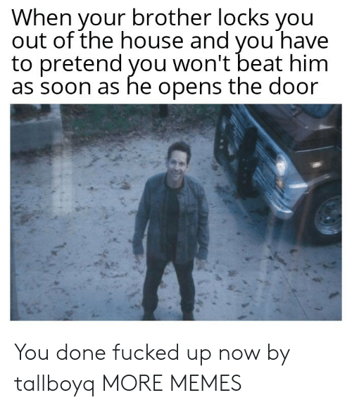 Dank, Memes, and Soon...: When your brother locks you  out of the house and vou have  to pretend you won't beat him  as soon as he opens the door You done fucked up now by tallboyq MORE MEMES