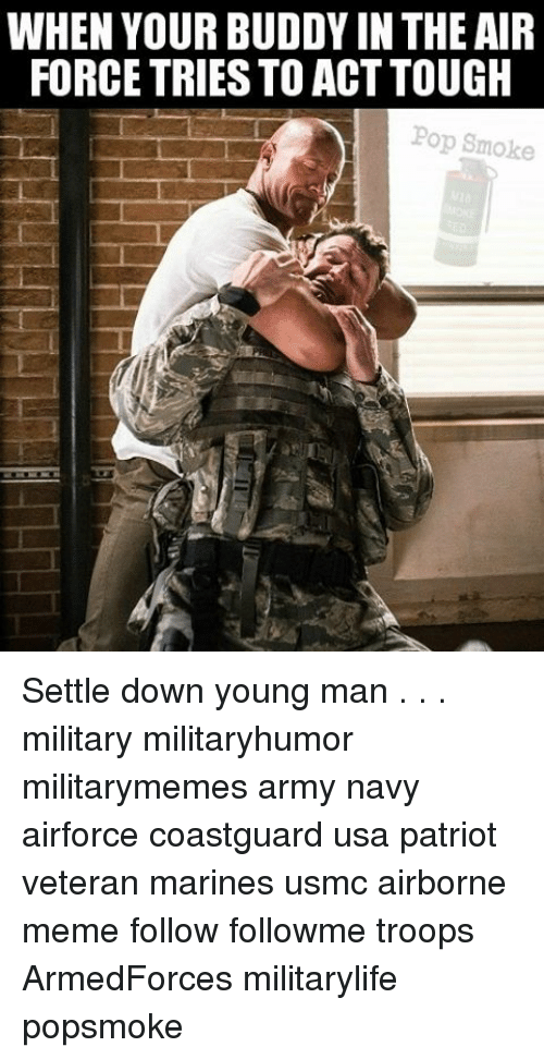 Meme, Memes, and Pop: WHEN YOUR BUDDY IN THE AIR  FORCE TRIESTO ACT TOUGH  Pop Smoke Settle down young man . . . military militaryhumor militarymemes army navy airforce coastguard usa patriot veteran marines usmc airborne meme follow followme troops ArmedForces militarylife popsmoke