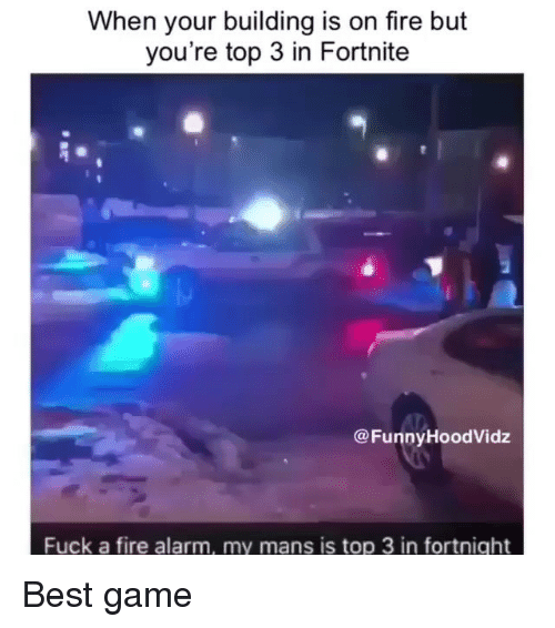 Fire, Memes, and Alarm: When your building is on fire but  you're top 3 in Fortnite  @FunnyHoodVidz  Fuck a fire alarm, my mans is top 3 in fortnight Best game