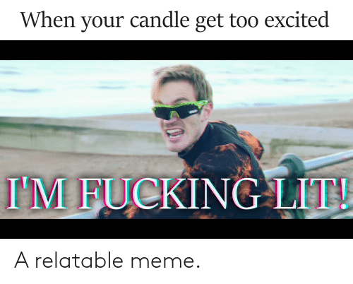 Fucking, Lit, and Meme: When your candle get too excited  I'M FUCKING LIT! A relatable meme.