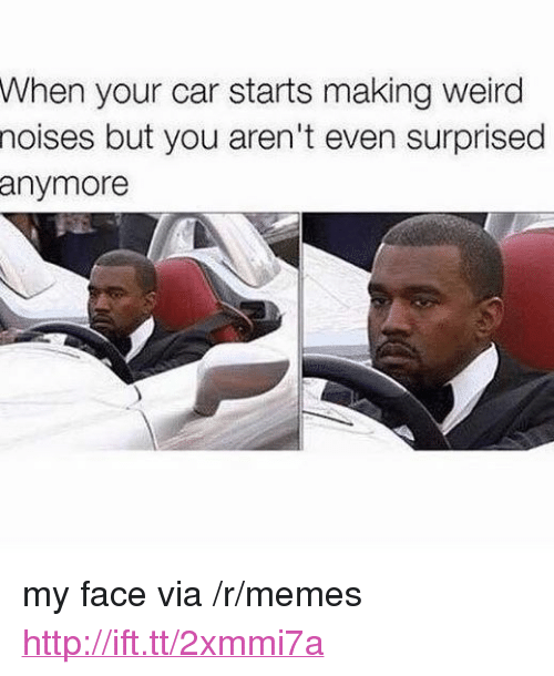 "Memes, Weird, and Http: When your car starts making weird  noises but you aren't even surprised  anymore <p>my face via /r/memes <a href=""http://ift.tt/2xmmi7a"">http://ift.tt/2xmmi7a</a></p>"