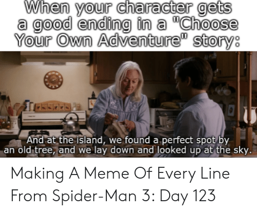 """Meme, Spider, and SpiderMan: When your character gets  a good ending in a """"Choose  Your Own Adventure"""" story:  And at the island, we found a perfect spot by  an old tree, and we lay down and looked up at the sky. Making A Meme Of Every Line From Spider-Man 3: Day 123"""