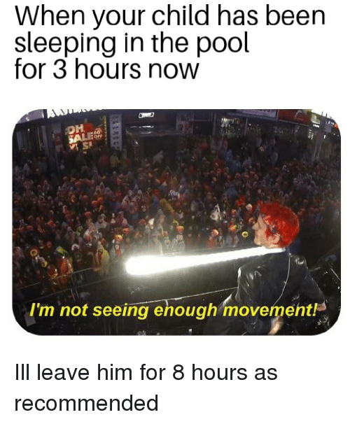 Pool, Sleeping, and Been: When your child has been  sleeping in the pool  for 3 hours now  I'm not seeing enough movement Ill leave him for 8 hours as recommended