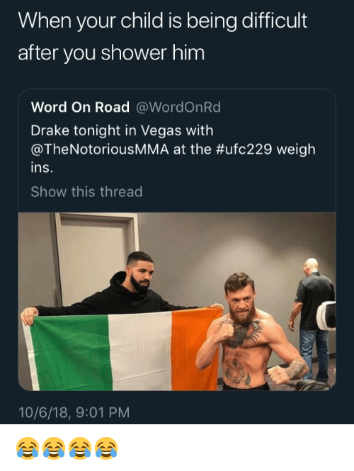 Drake, Shower, and Las Vegas: When your child is being difficult  after you shower him  Word On Road @WordOnRd  Drake tonight in Vegas with  @TheNotoriousMMA at the #ufc229 weigh  ins.  Show this thread  10/6/18, 9:01 PM 😂😂😂😂