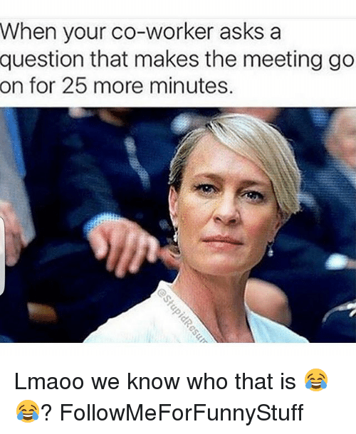 Funny, Asking, and Asks: When your co-worker asks a  question that makes the meeting go  on for 25 more minutes. Lmaoo we know who that is 😂😂? FollowMeForFunnyStuff