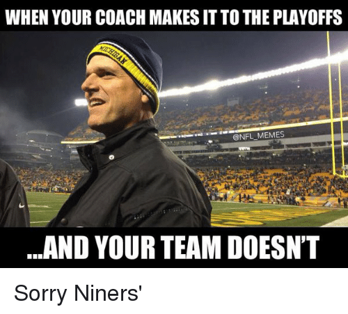 When Your Coach Makes Itto The Playoffs Memes And Your Team Doesn T Sorry Niners Niners Meme On Me Me