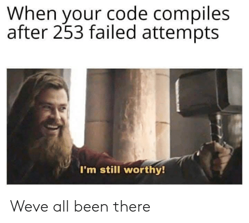 Been, Code, and All: When your code compiles  after 253 failed attempts  I'm still worthy! Weve all been there