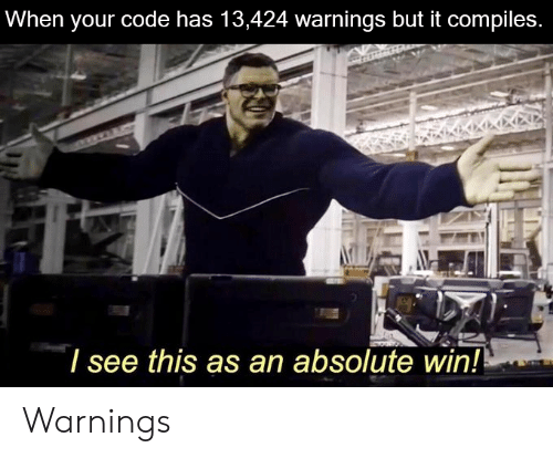 Code, Win, and This: When your code has 13,424 warnings but it compiles.  I see this as an absolute win! Warnings