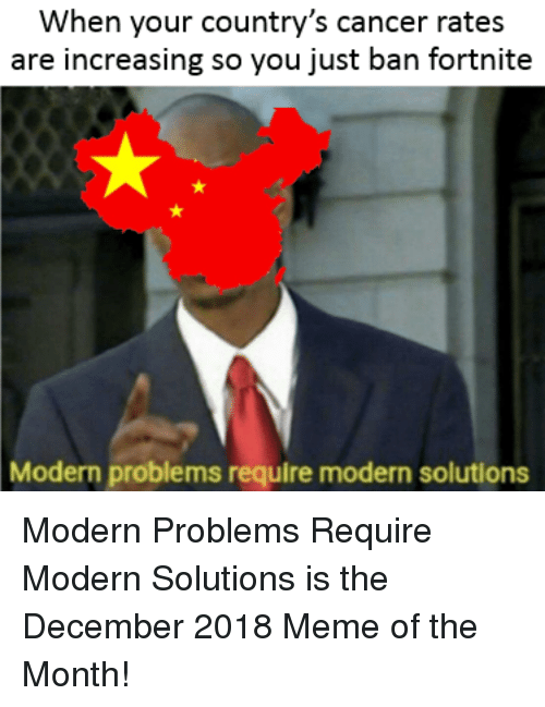 Meme, Cancer, and You: When your country's cancer rates  are increasing so you just ban fortnite  Modern problems require modern solutions Modern Problems Require Modern Solutions is the December 2018 Meme of the Month!