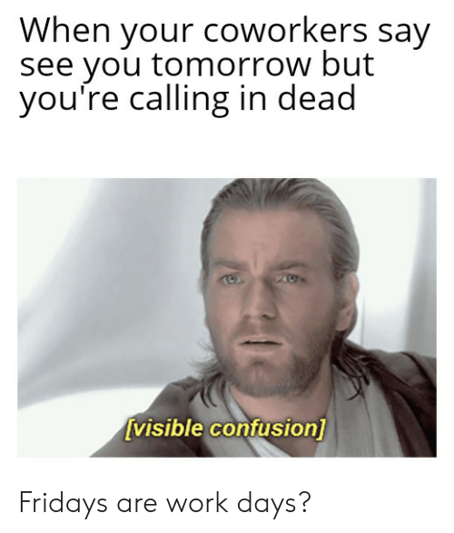 Work, Tomorrow, and Coworkers: When your coworkers say  see you tomorrow but  you're calling in dead  visible confusion] Fridays are work days?