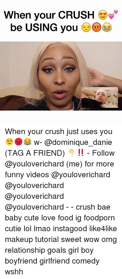 Bae, Crush, and Cute: When your CRUSH  be USING you When your crush just uses you 😒😡😂 w- @dominique_danie (TAG A FRIEND) 👇🏼‼️ - Follow @youloverichard (me) for more funny videos @youloverichard @youloverichard @youloverichard @youloverichard - - crush bae baby cute love food ig foodporn cutie lol lmao instagood like4like makeup tutorial sweet wow omg relationship goals girl boy boyfriend girlfriend comedy wshh