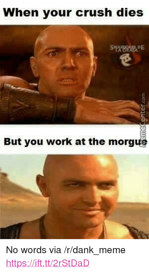 "Crush, Dank, and Meme: When your crush dies  But you work at the morgue <p>No words via /r/dank_meme <a href=""https://ift.tt/2rStDaD"">https://ift.tt/2rStDaD</a></p>"