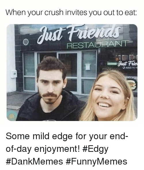Crush, Restaurant, and Edgy: When your crush invites you out to eat:  RESTAURANT  0483 111T Some mild edge for your end-of-day enjoyment! #Edgy #DankMemes #FunnyMemes