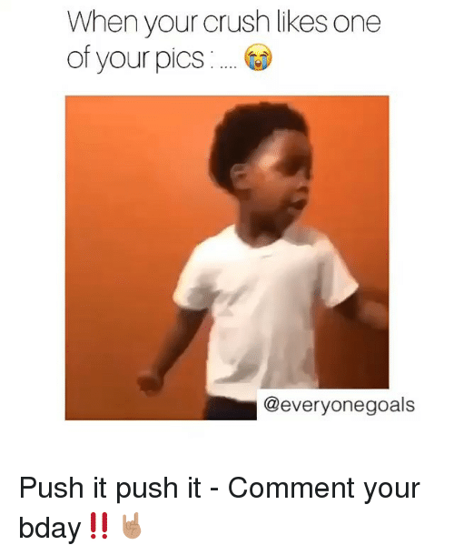Memes, 🤖, and Push: When your crush likes one  of your pics  @everyonegoals Push it push it - Comment your bday‼️🤘🏽