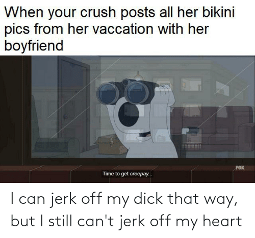 Crush, Bikini, and Heart: When your crush posts all her bikini  pics from her vaccation with her  boyfriend  FOX  Time to get creepay..  ... I can jerk off my dick that way, but I still can't jerk off my heart