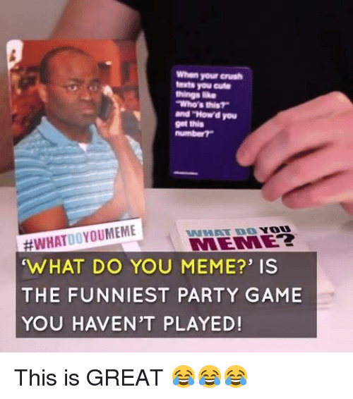 Crush, Cute, and Meme: When your crush  texts you cute  things ie  Who's this?  and tow'd you  get this  #WHATO OYOUMEME  WHAT DO YOU MEME?' IS  THE FUNNIEST PARTY GAME  YOU HAVEN'T PLAYED!  WAET BG YOU This is GREAT 😂😂😂