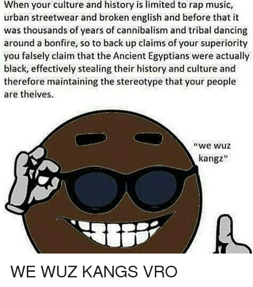 "Memes, 🤖, and Musical: When your culture and history is limited to rap music,  urban streetwear and broken english and before that it  was thousands of years of cannibalism and tribal dancing  around a bonfire, so to back up claims of your superiority  you falsely claim that the Ancient Egyptians were actually  black, effectively stealing their history and culture and  therefore maintaining the stereotype that your people  are theives.  ""We Wuz  kangz WE WUZ KANGS VRO"