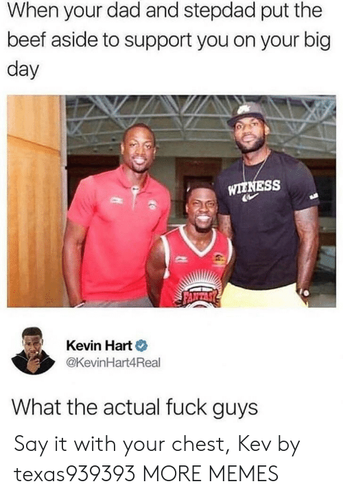 Beef, Dad, and Dank: When your dad and stepdad put the  beef aside to support you on your big  day  WIENESS  Kevin Hart o  @KevinHart4Real  What the actual fuck guys Say it with your chest, Kev by texas939393 MORE MEMES