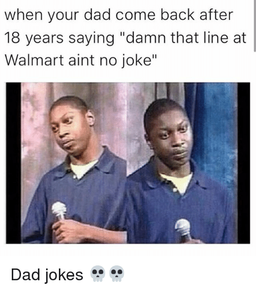 """Dad, Memes, and Walmart: when your dad come back after  18 years saying """"damn that line at  Walmart aint no joke"""" Dad jokes 💀💀"""