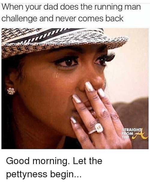 Dad, Doe, and Funny: When your dad does the running man  challenge and never comes back  TRAIGH  FROM Good morning. Let the pettyness begin...
