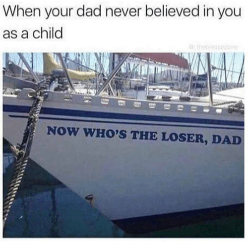 Dad, Memes, and Never: When your dad never believed in you  as a child  NOW WHO'S THE LOSER, DAD