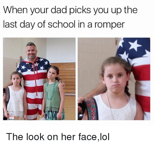 Dad, Lol, and Memes: When your dad picks you up the  last day of school in a romper The look on her face,lol
