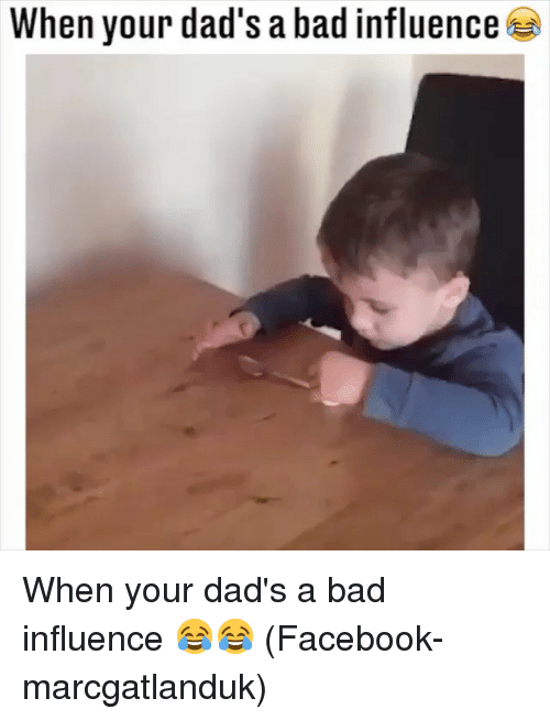 Bad, Facebook, and Memes: When your dad's a bad influence When your dad's a bad influence 😂😂 (Facebook-marcgatlanduk)