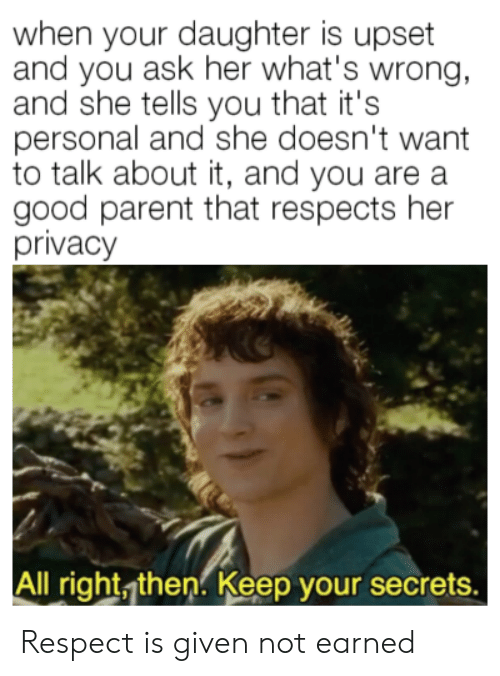 Respect, Good, and Personal: when your daughter is upset  and you ask her what's wrong,  and she tells you that it's  personal and she doesn't want  to talk about it, and you are a  good parent that respects her  privacy  All right, then. Keep your secrets. Respect is given not earned