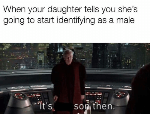 Star Wars, Daughter, and You: When your daughter tells you she's  going to start identifying as a male  son then.  It's