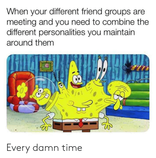 Time, Friend, and Combine: When your different friend groups are  meeting and you need to combine the  different personalities you maintain  around them Every damn time