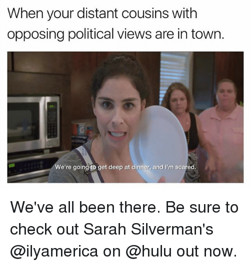 Funny, Hulu, and Been: When your distant cousins withh  opposing political views are in town.  We're going to get deep at dinner, and I'm scared. We've all been there. Be sure to check out Sarah Silverman's @ilyamerica on @hulu out now.