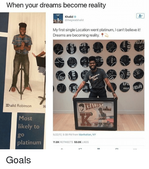 Goals, Memes, and Manhattan: When your dreams become reality  Khalid  @the great khalid  My first single Location went platinum, can't believe it!  Dreams are becoming reality.  Khalid Robinson  Most  likely to  5/22n, 5:39 PM from Manhattan, NY  platinum  11.8K  RETWEETS 59.8K  LIKES Goals
