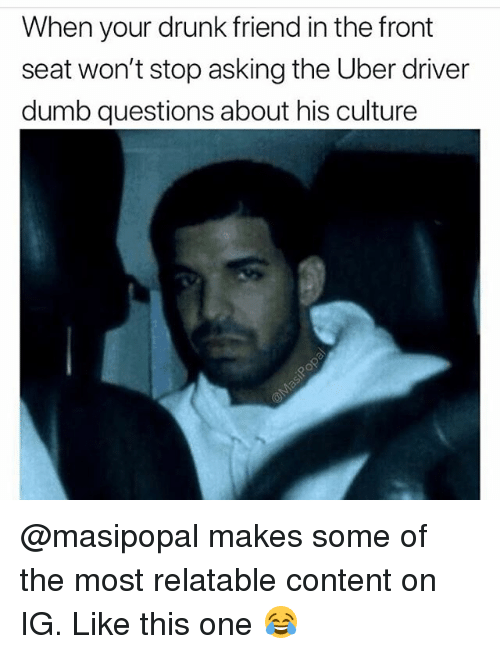 Drunk, Dumb, and Funny: When your drunk friend in the front  seat won't stop asking the Uber driver  dumb questions about his culture @masipopal makes some of the most relatable content on IG. Like this one 😂