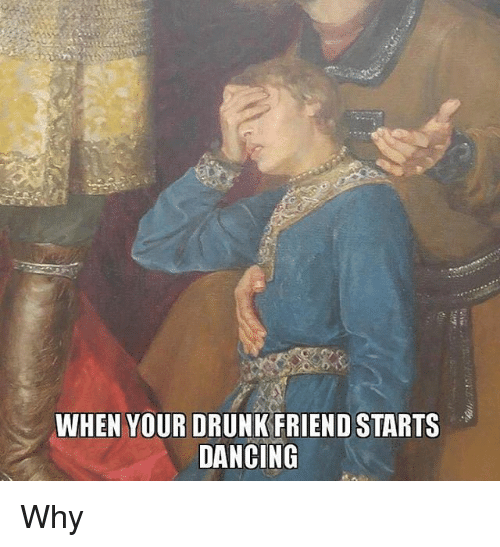 Dancing, Drunk, and Classical Art: WHEN YOUR DRUNK FRIEND STARTS  DANCING Why