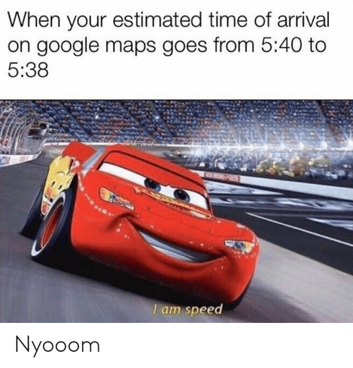 Dank, Google, and Google Maps: When your estimated time of arrival  on google maps goes from 5:40 to  5:38  l am speed Nyooom