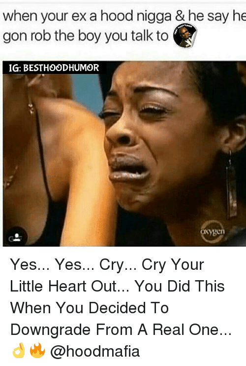 Ex's, Memes, and 🤖: when your ex a hood nigga & he say he  gon rob the boy you talk to  IG: BESTHOODHUMOR  ygen Yes... Yes... Cry... Cry Your Little Heart Out... You Did This When You Decided To Downgrade From A Real One... 👌🔥 @hoodmafia
