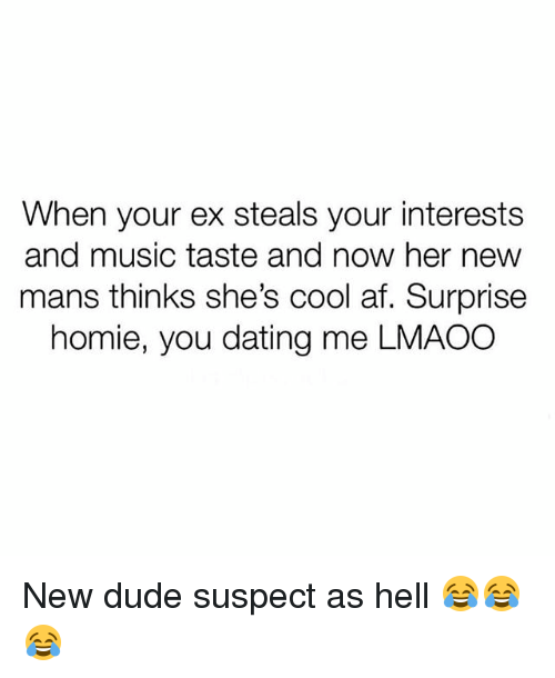 Af, Dating, and Dude: When your ex steals your interests  and music taste and now her new  mans thinks she's cool af. Surprise  homie, you dating me LMAOC New dude suspect as hell 😂😂😂