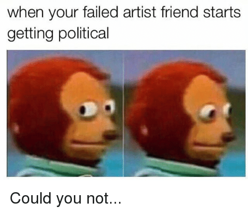 Memes, Artist, and 🤖: when your failed artist friend starts  getting political Could you not...