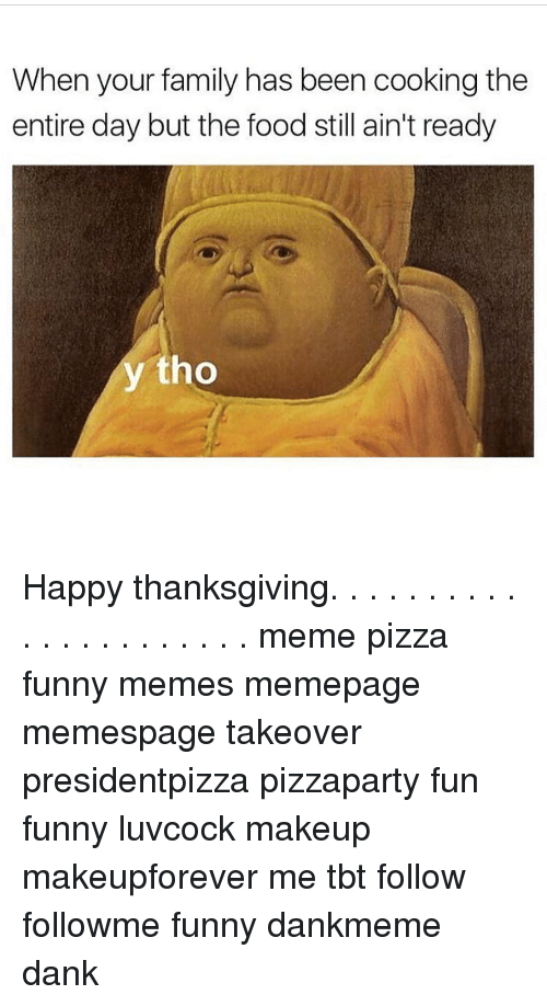 when your family has been cooking the entire day but 7224730 25 best funniest thanksgiving memes get along memes, plated memes