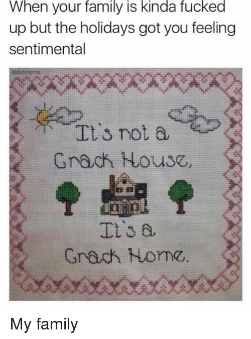 Dank, Family, and Home: When your family is kinda fucked  up but the holidays got you feeling  sentimental  e  %  It's not a,  Grack House,  Grach Home My family